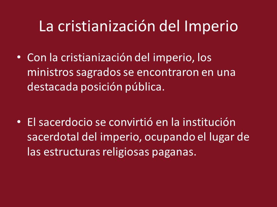 La cristianización del Imperio Con la cristianización del imperio, los ministros sagrados se encontraron en una destacada posición pública. El sacerdo