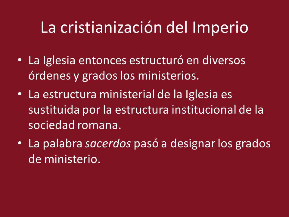 La cristianización del Imperio La Iglesia entonces estructuró en diversos órdenes y grados los ministerios. La estructura ministerial de la Iglesia es