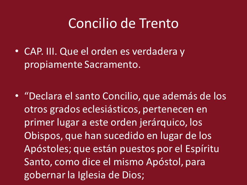 Concilio de Trento CAP. III. Que el orden es verdadera y propiamente Sacramento. Declara el santo Concilio, que además de los otros grados eclesiástic