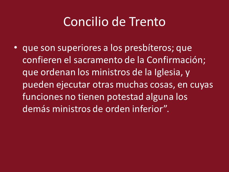 Concilio de Trento que son superiores a los presbíteros; que confieren el sacramento de la Confirmación; que ordenan los ministros de la Iglesia, y pu