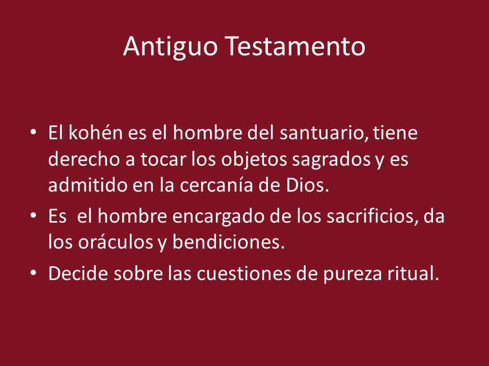 Antiguo Testamento El kohén es el hombre del santuario, tiene derecho a tocar los objetos sagrados y es admitido en la cercanía de Dios. Es el hombre