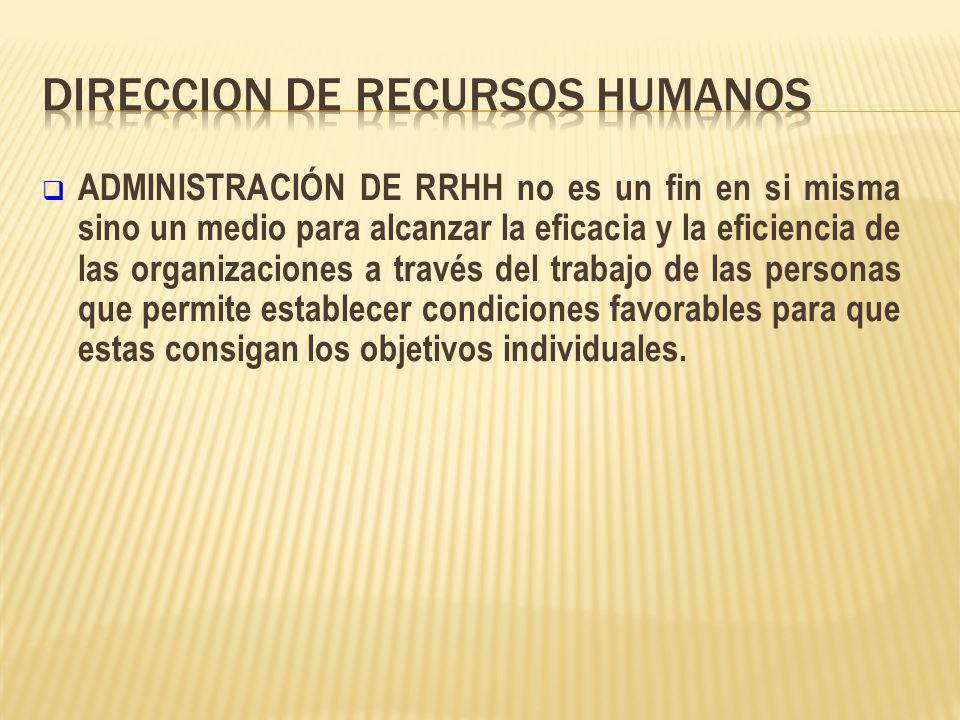 ADMINISTRACIÓN DE RRHH no es un fin en si misma sino un medio para alcanzar la eficacia y la eficiencia de las organizaciones a través del trabajo de las personas que permite establecer condiciones favorables para que estas consigan los objetivos individuales.