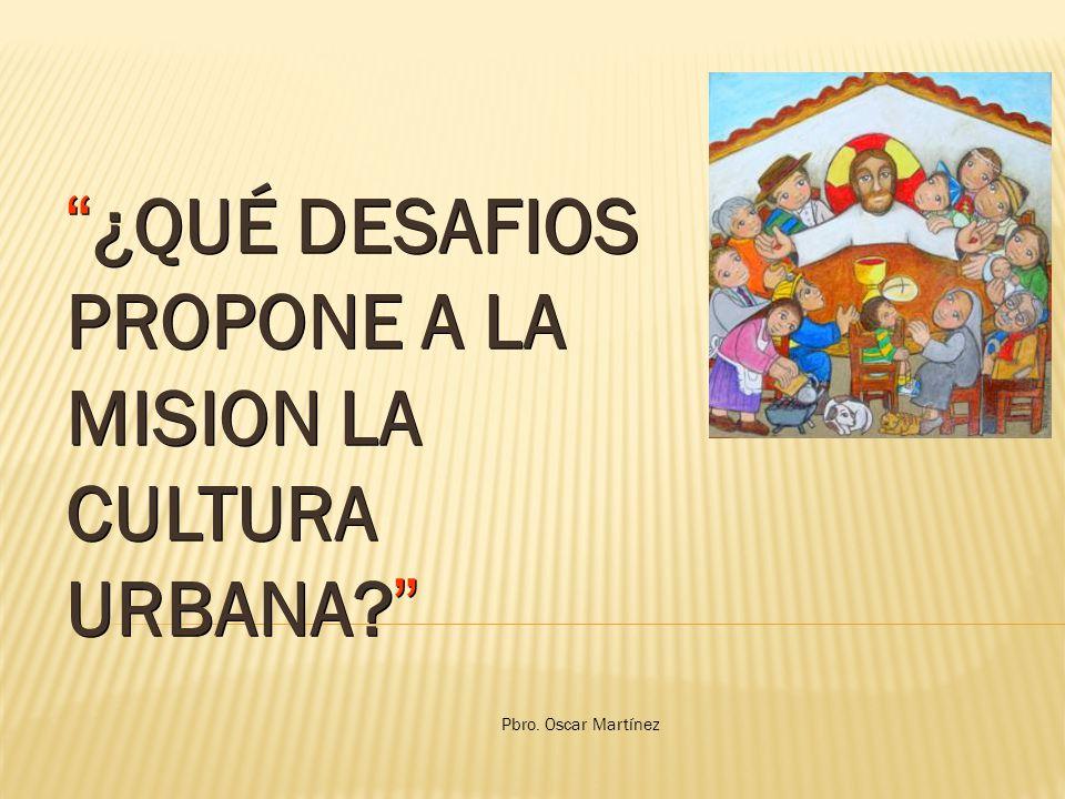 ¿QUÉ DESAFIOS PROPONE A LA MISION LA CULTURA URBANA? Pbro. Oscar Martínez