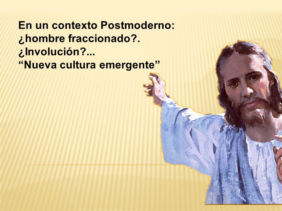En un contexto Postmoderno: ¿hombre fraccionado?. ¿Involución?... Nueva cultura emergente