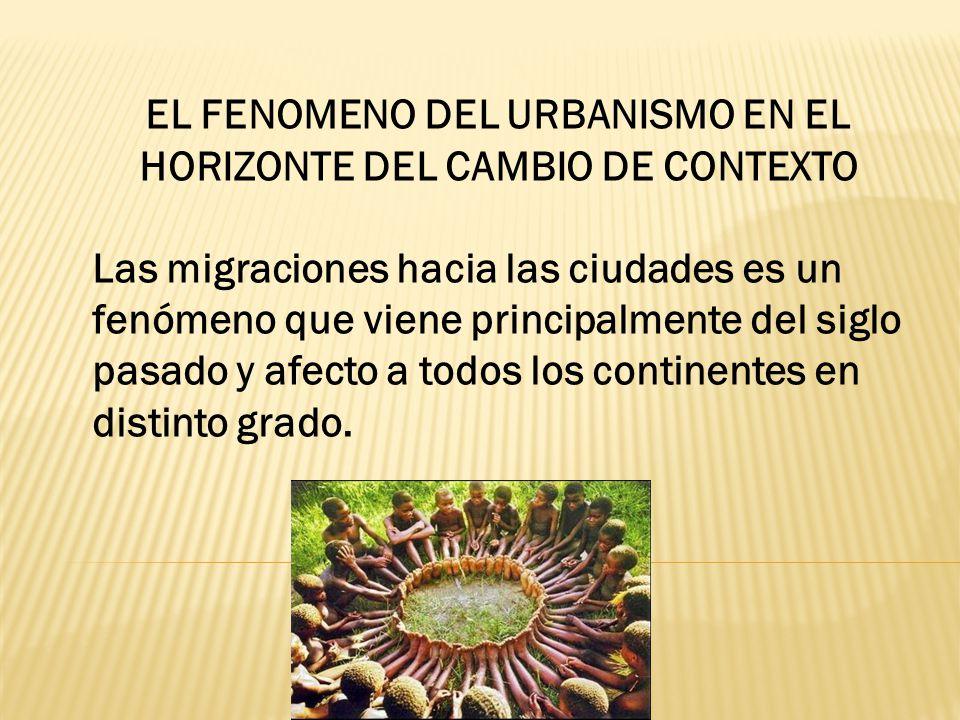 EL FENOMENO DEL URBANISMO EN EL HORIZONTE DEL CAMBIO DE CONTEXTO Las migraciones hacia las ciudades es un fenómeno que viene principalmente del siglo pasado y afecto a todos los continentes en distinto grado.