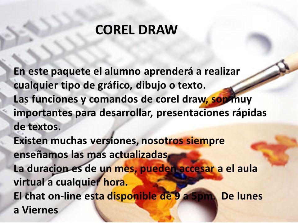 COREL DRAW En este paquete el alumno aprenderá a realizar cualquier tipo de gráfico, dibujo o texto. Las funciones y comandos de corel draw, son muy i
