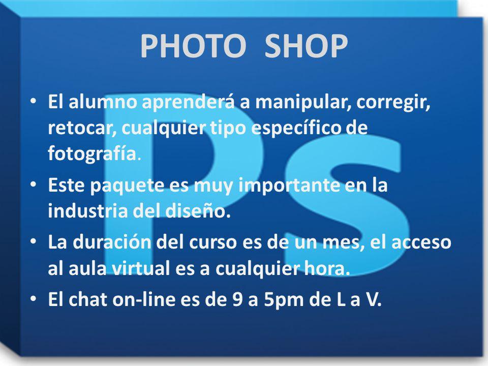 . PHOTO SHOP El alumno aprenderá a manipular, corregir, retocar, cualquier tipo específico de fotografía. Este paquete es muy importante en la industr