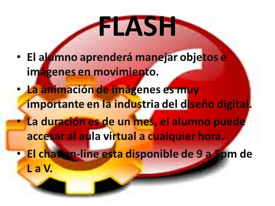 FLASH El alumno aprenderá manejar objetos e imágenes en movimiento. La animación de imágenes es muy importante en la industria del diseño digital. La