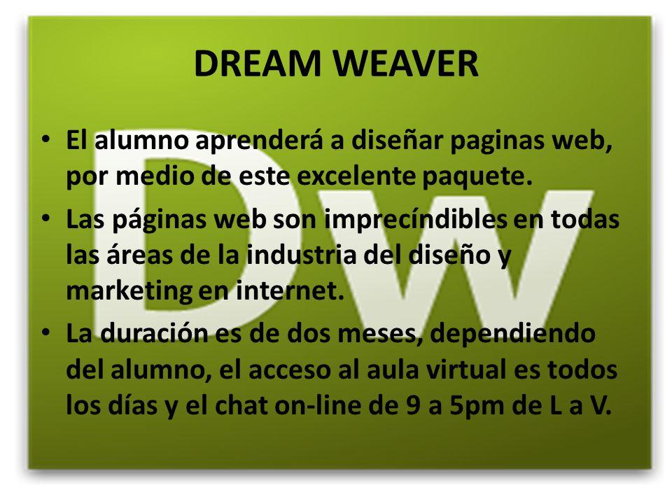 DREAM WEAVER El alumno aprenderá a diseñar paginas web, por medio de este excelente paquete. Las páginas web son imprecíndibles en todas las áreas de