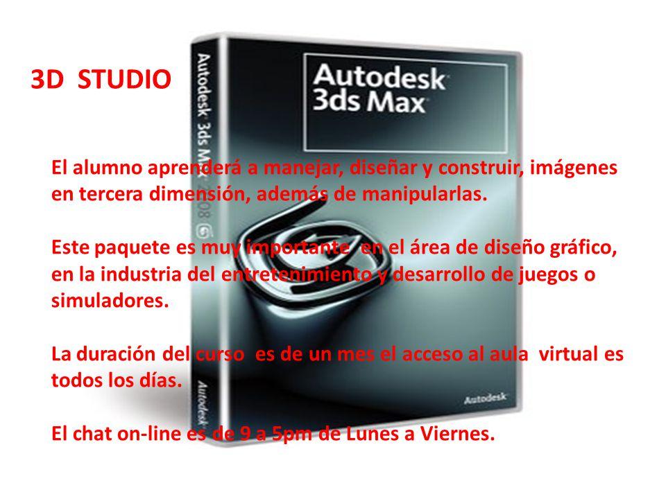 3D STUDIO El alumno aprenderá a manejar, diseñar y construir, imágenes en tercera dimensión, además de manipularlas. Este paquete es muy importante en
