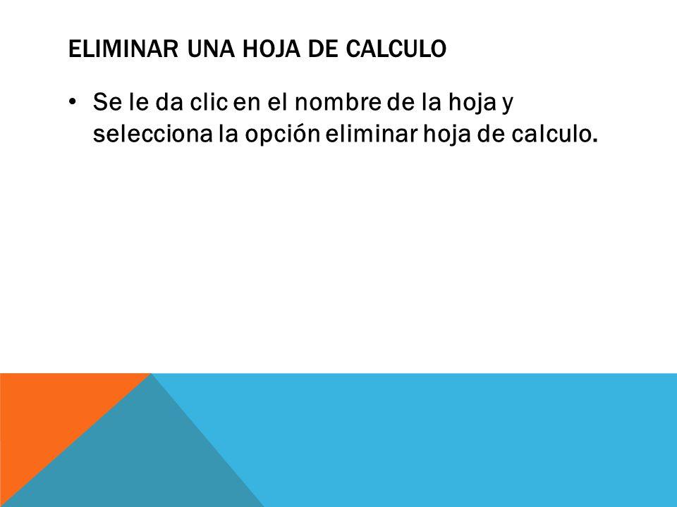 ELIMINAR UNA HOJA DE CALCULO Se le da clic en el nombre de la hoja y selecciona la opción eliminar hoja de calculo.