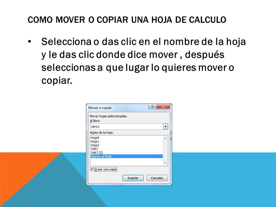 COMO MOVER O COPIAR UNA HOJA DE CALCULO Selecciona o das clic en el nombre de la hoja y le das clic donde dice mover, después seleccionas a que lugar