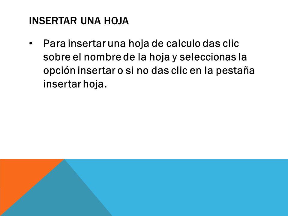 INSERTAR UNA HOJA Para insertar una hoja de calculo das clic sobre el nombre de la hoja y seleccionas la opción insertar o si no das clic en la pestañ