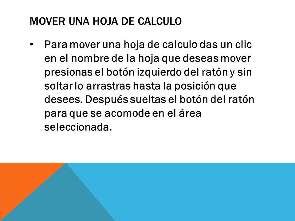 MOVER UNA HOJA DE CALCULO Para mover una hoja de calculo das un clic en el nombre de la hoja que deseas mover presionas el botón izquierdo del ratón y
