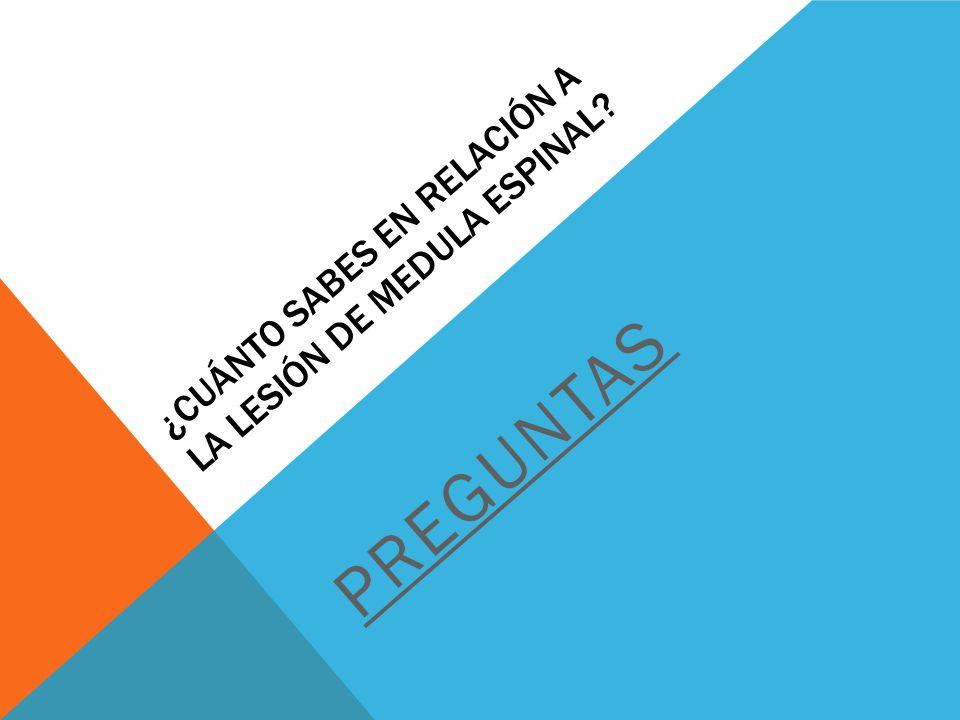 ¿CUÁNTO SABES EN RELACIÓN A LA LESIÓN DE MEDULA ESPINAL? PREGUNTAS