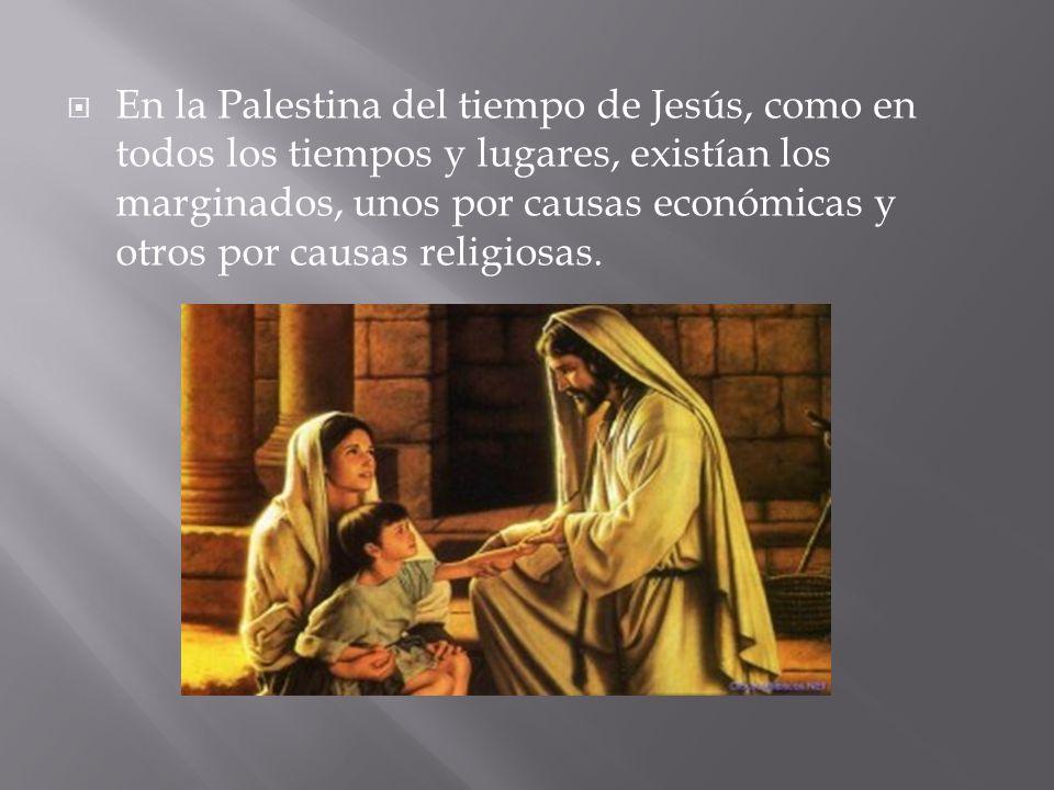 En la Palestina del tiempo de Jesús, como en todos los tiempos y lugares, existían los marginados, unos por causas económicas y otros por causas relig