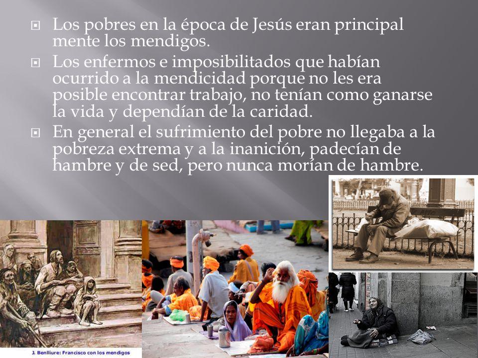 Los pobres en la época de Jesús eran principal mente los mendigos. Los enfermos e imposibilitados que habían ocurrido a la mendicidad porque no les er