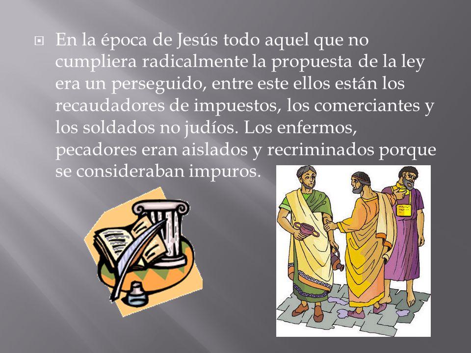En la época de Jesús todo aquel que no cumpliera radicalmente la propuesta de la ley era un perseguido, entre este ellos están los recaudadores de imp