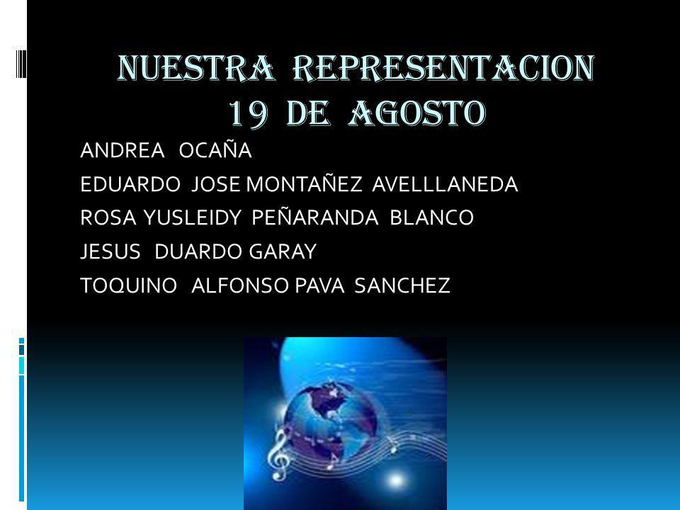 NUESTRA REPRESENTACION 19 DE AGOSTO ANDREA OCAÑA EDUARDO JOSE MONTAÑEZ AVELLLANEDA ROSA YUSLEIDY PEÑARANDA BLANCO JESUS DUARDO GARAY TOQUINO ALFONSO PAVA SANCHEZ