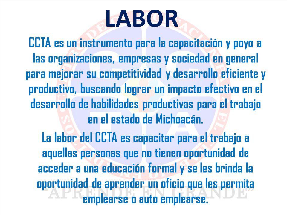 LABOR CCTA es un instrumento para la capacitación y poyo a las organizaciones, empresas y sociedad en general para mejorar su competitividad y desarrollo eficiente y productivo, buscando lograr un impacto efectivo en el desarrollo de habilidades productivas para el trabajo en el estado de Michoacán.