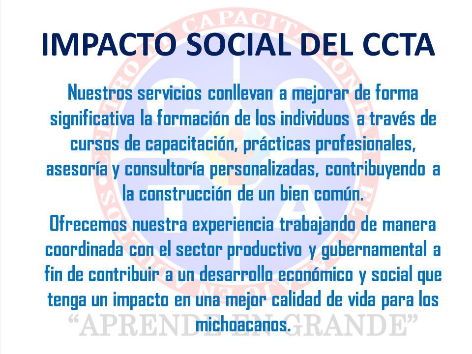 IMPACTO SOCIAL DEL CCTA Nuestros servicios conllevan a mejorar de forma significativa la formación de los individuos a través de cursos de capacitación, prácticas profesionales, asesoría y consultoría personalizadas, contribuyendo a la construcción de un bien común.