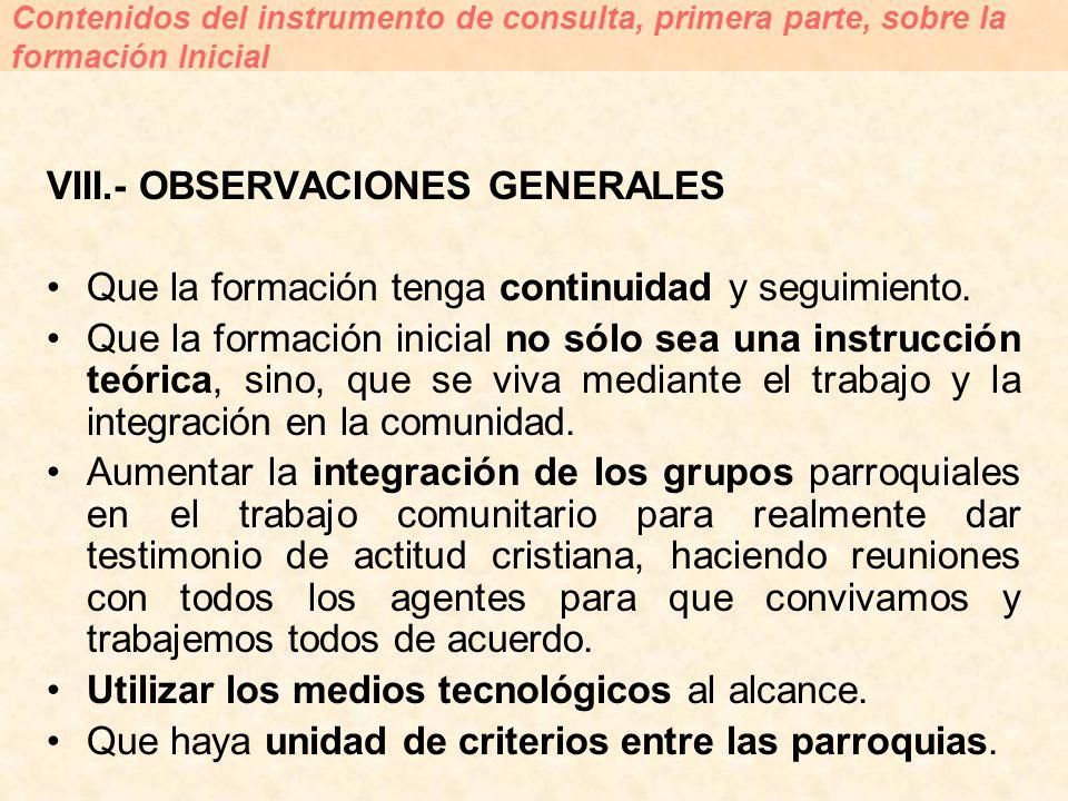 VIII.- OBSERVACIONES GENERALES Que la formación tenga continuidad y seguimiento. Que la formación inicial no sólo sea una instrucción teórica, sino, q