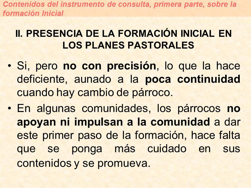 II. PRESENCIA DE LA FORMACIÓN INICIAL EN LOS PLANES PASTORALES Si, pero no con precisión, lo que la hace deficiente, aunado a la poca continuidad cuan