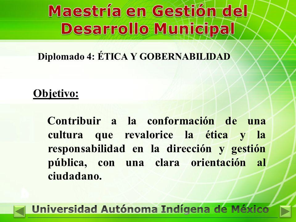 Diplomado 4: ÉTICA Y GOBERNABILIDAD Objetivo: Contribuir a la conformación de una cultura que revalorice la ética y la responsabilidad en la dirección y gestión pública, con una clara orientación al ciudadano.