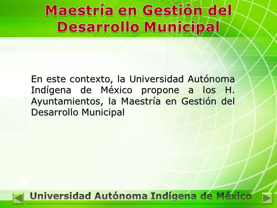 En este contexto, la Universidad Autónoma Indígena de México propone a los H. Ayuntamientos, la Maestría en Gestión del Desarrollo Municipal