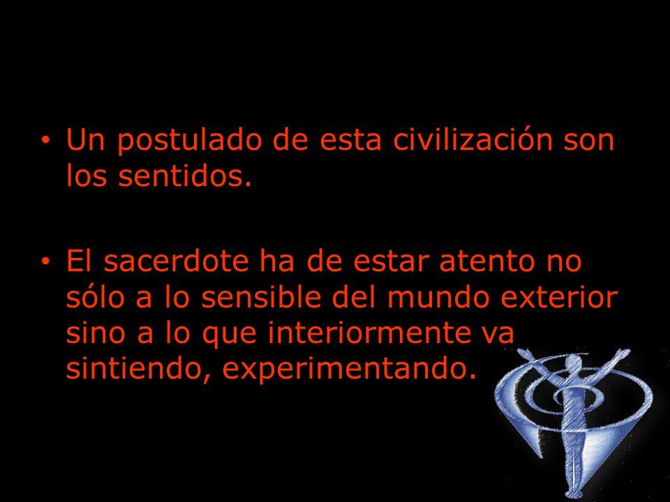 Un postulado de esta civilización son los sentidos. El sacerdote ha de estar atento no sólo a lo sensible del mundo exterior sino a lo que interiormen