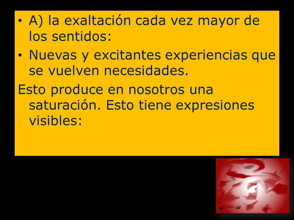A) la exaltación cada vez mayor de los sentidos: Nuevas y excitantes experiencias que se vuelven necesidades. Esto produce en nosotros una saturación.
