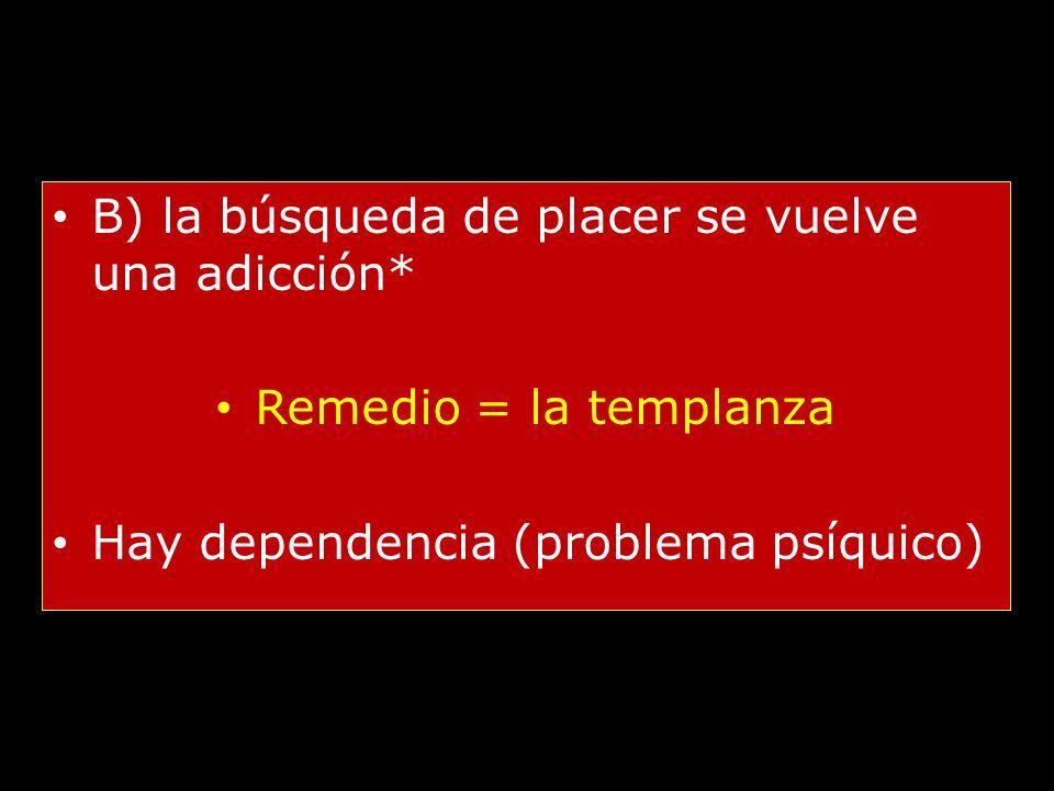 B) la búsqueda de placer se vuelve una adicción* Remedio = la templanza Hay dependencia (problema psíquico)