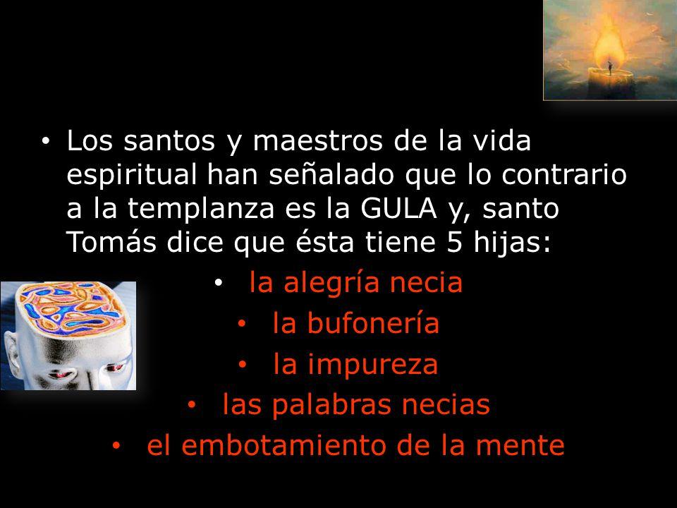 Los santos y maestros de la vida espiritual han señalado que lo contrario a la templanza es la GULA y, santo Tomás dice que ésta tiene 5 hijas: la ale