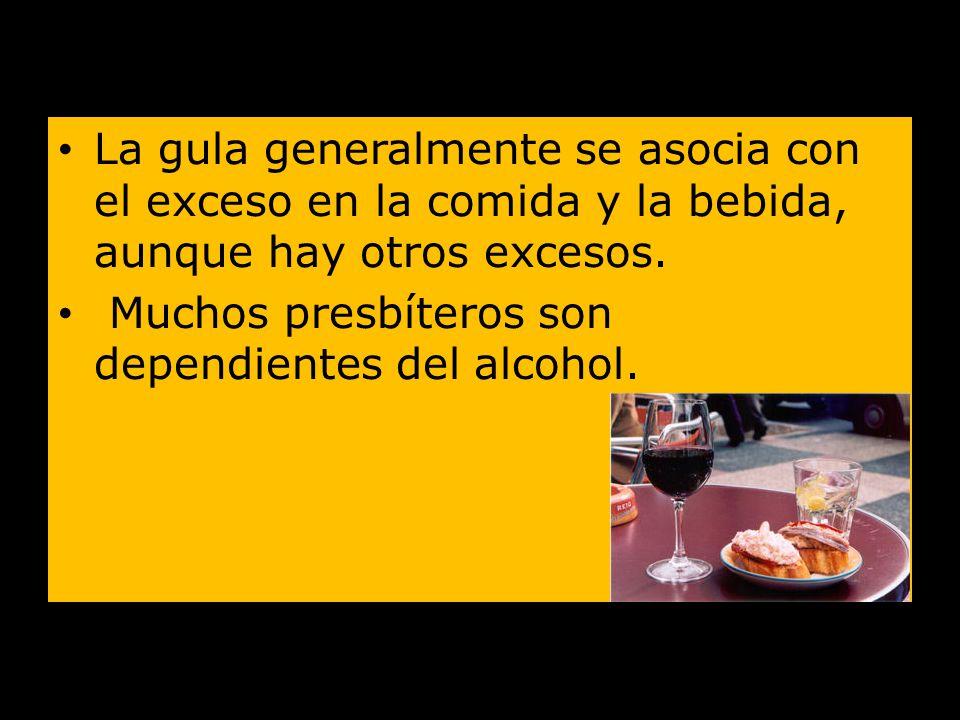 La gula generalmente se asocia con el exceso en la comida y la bebida, aunque hay otros excesos. Muchos presbíteros son dependientes del alcohol.