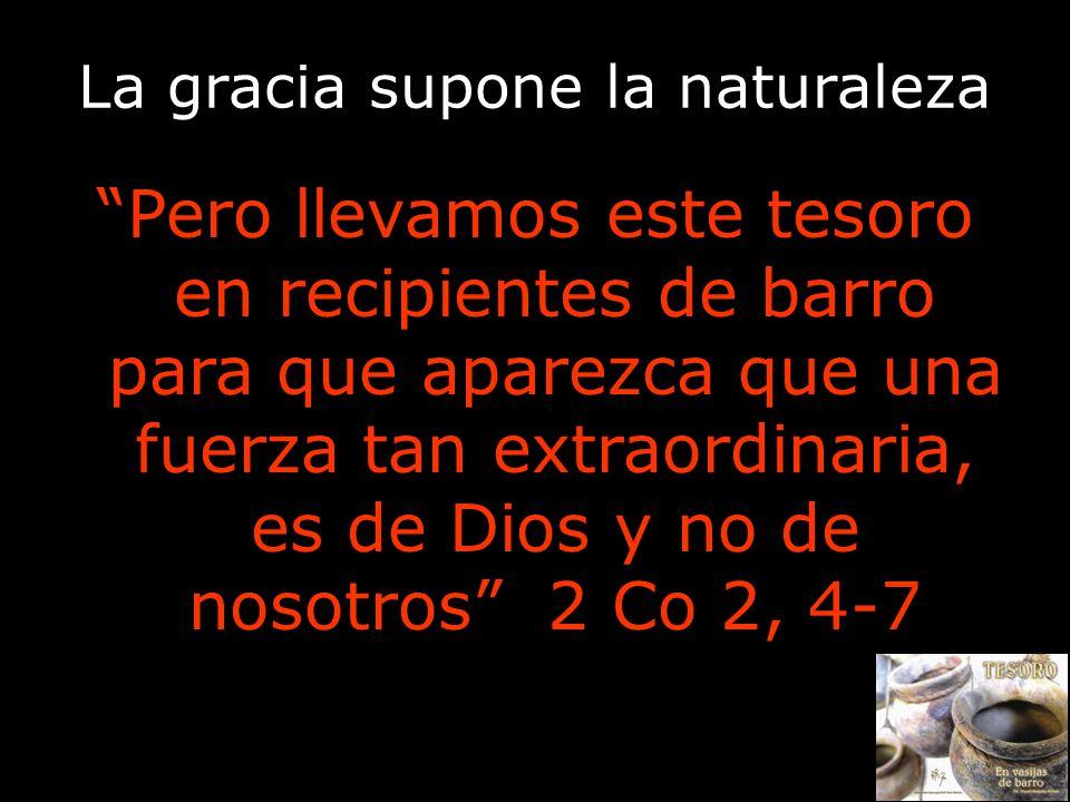 La gracia supone la naturaleza Pero llevamos este tesoro en recipientes de barro para que aparezca que una fuerza tan extraordinaria, es de Dios y no