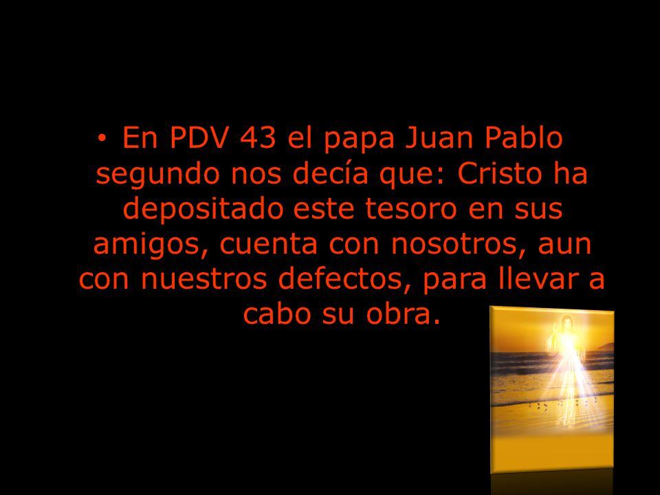 En PDV 43 el papa Juan Pablo segundo nos decía que: Cristo ha depositado este tesoro en sus amigos, cuenta con nosotros, aun con nuestros defectos, pa