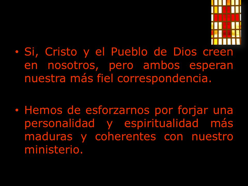 Si, Cristo y el Pueblo de Dios creen en nosotros, pero ambos esperan nuestra más fiel correspondencia. Hemos de esforzarnos por forjar una personalida