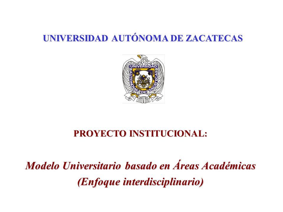 UNIVERSIDAD AUTÓNOMA DE ZACATECAS PROYECTO INSTITUCIONAL: Modelo Universitario basado en Áreas Académicas (Enfoque interdisciplinario)