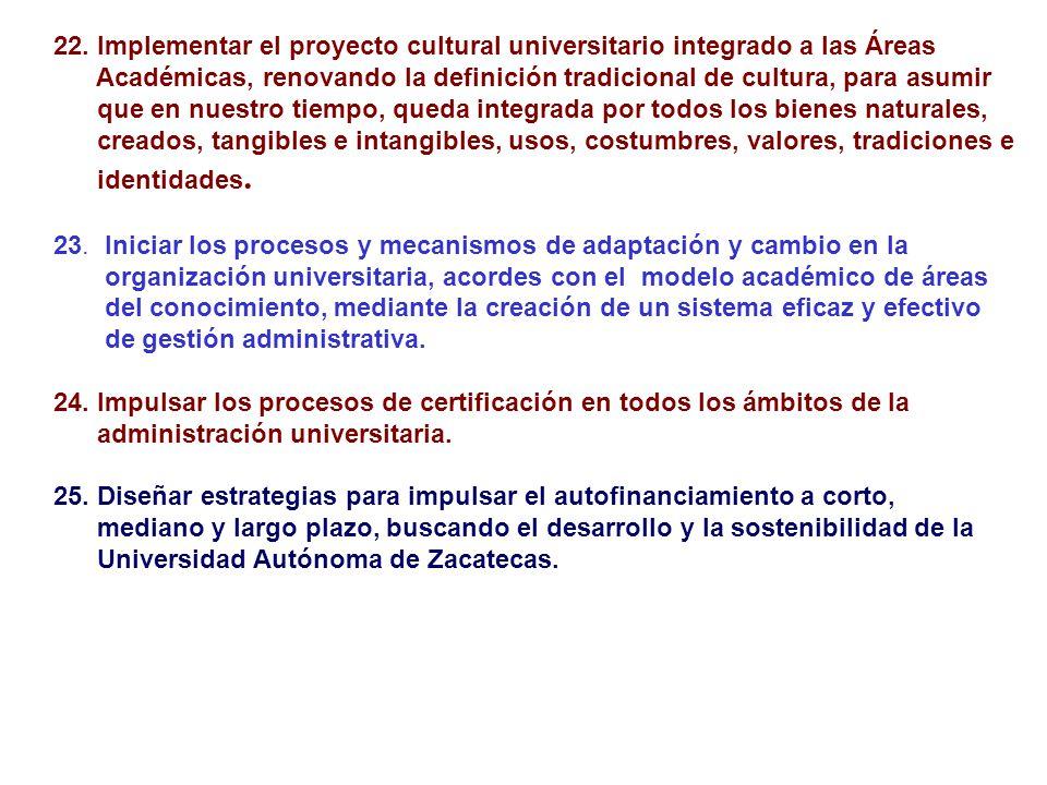 22. Implementar el proyecto cultural universitario integrado a las Áreas Académicas, renovando la definición tradicional de cultura, para asumir que e