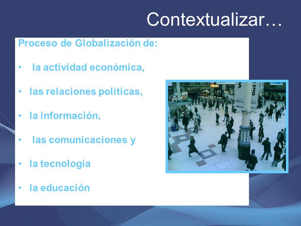 Contextualizar… Proceso de Globalización de: la actividad económica, las relaciones políticas, la información, las comunicaciones y la tecnología la e