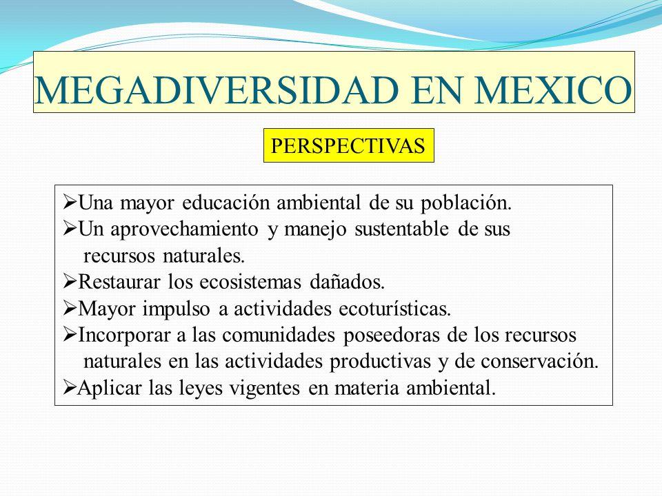 MEGADIVERSIDAD EN MEXICO PERSPECTIVAS Una mayor educación ambiental de su población. Un aprovechamiento y manejo sustentable de sus recursos naturales