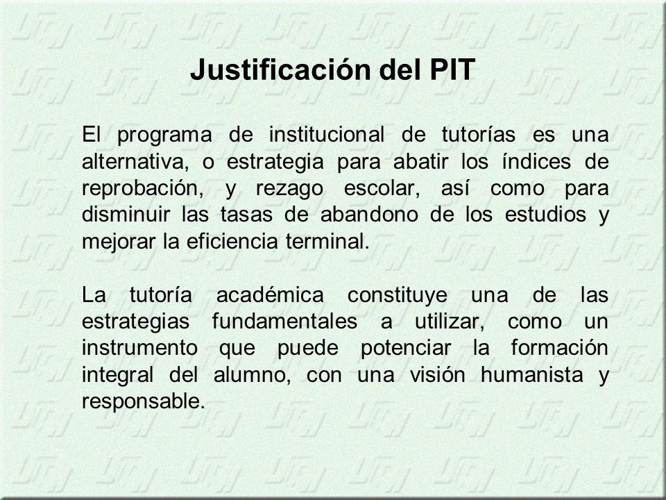 Justificación del PIT El programa de institucional de tutorías es una alternativa, o estrategia para abatir los índices de reprobación, y rezago escolar, así como para disminuir las tasas de abandono de los estudios y mejorar la eficiencia terminal.