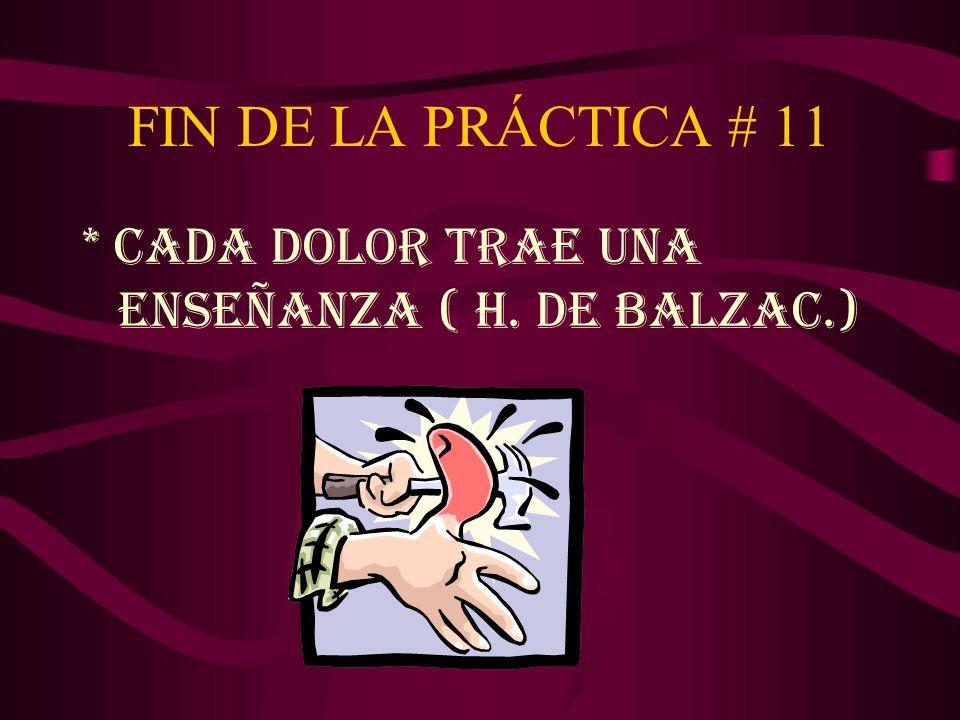 FIN DE LA PRÁCTICA # 11 * CADA DOLOR TRAE UNA ENSEÑANZA ( H. DE BALZAC.)