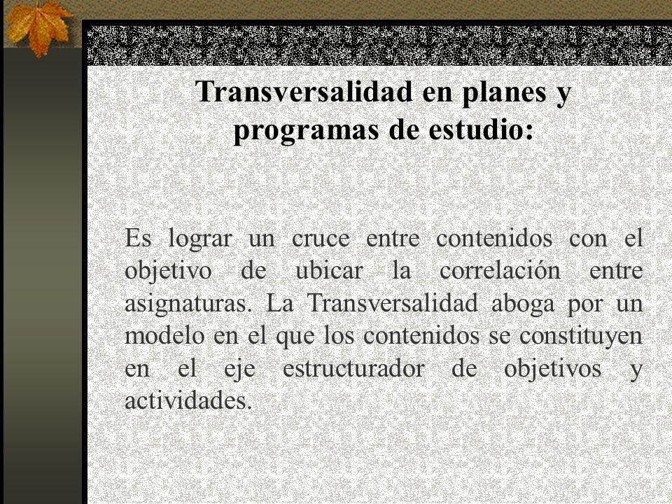 Transversalidad en planes y programas de estudio: Es lograr un cruce entre contenidos con el objetivo de ubicar la correlación entre asignaturas.