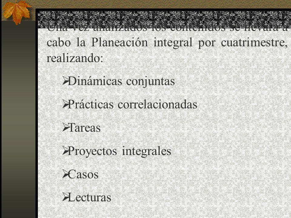 Una vez analizados los contenidos se llevará a cabo la Planeación integral por cuatrimestre, realizando: Dinámicas conjuntas Prácticas correlacionadas Tareas Proyectos integrales Casos Lecturas