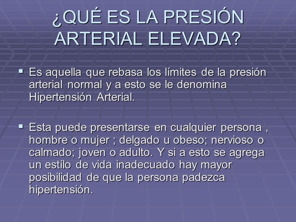 ¿QUÉ ES LA PRESIÓN ARTERIAL ELEVADA? Es aquella que rebasa los límites de la presión arterial normal y a esto se le denomina Hipertensión Arterial. Es