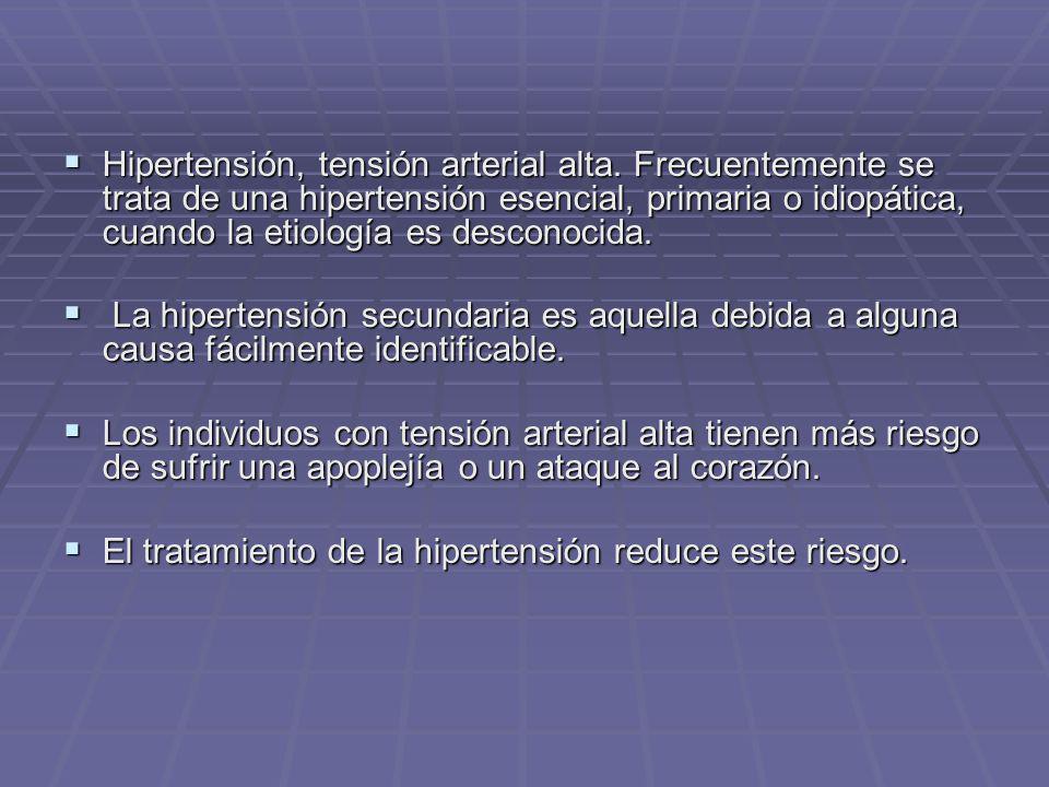 Hipertensión, tensión arterial alta. Frecuentemente se trata de una hipertensión esencial, primaria o idiopática, cuando la etiología es desconocida.