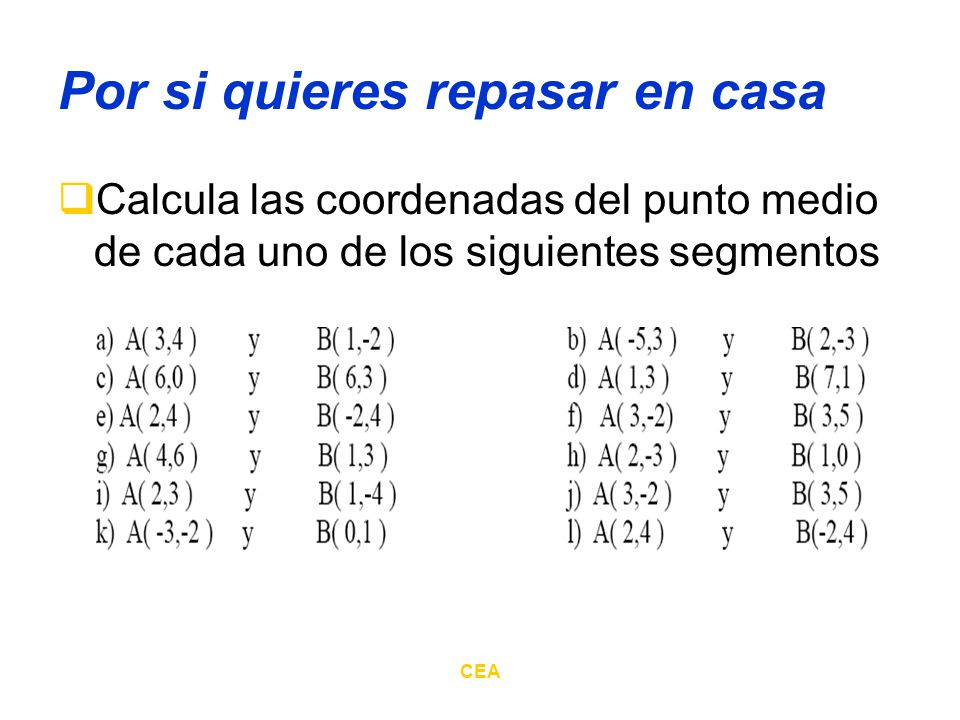 CEA Por si quieres repasar en casa Calcula las coordenadas del punto medio de cada uno de los siguientes segmentos