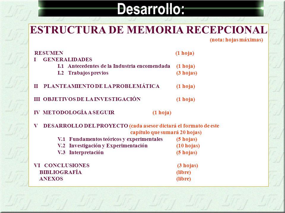 Desarrollo: ESTRUCTURA DE MEMORIA RECEPCIONAL (nota: hojas máximas) RESUMEN (1 hoja) I GENERALIDADES I.1 Antecedentes de la Industria encomendada (1 hoja) I.2 Trabajos previos (3 hojas) II PLANTEAMIENTO DE LA PROBLEMÁTICA (1 hoja) III OBJETIVOS DE LA INVESTIGACIÓN (1 hoja) IV METODOLOGÍA A SEGUIR (1 hoja) V DESARROLLO DEL PROYECTO (cada asesor dictará el formato de este capítulo que sumará 20 hojas) V.1 Fundamentos teóricos y experimentales (5 hojas) V.2 Investigación y Experimentación (10 hojas) V.3 Interpretación (5 hojas) VI CONCLUSIONES (3 hojas) BIBLIOGRAFÍA (libre) ANEXOS (libre)
