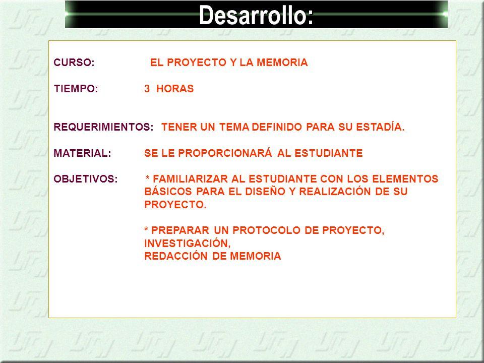 Desarrollo: CURSO: EL PROYECTO Y LA MEMORIA TIEMPO: 3 HORAS REQUERIMIENTOS: TENER UN TEMA DEFINIDO PARA SU ESTADÍA.